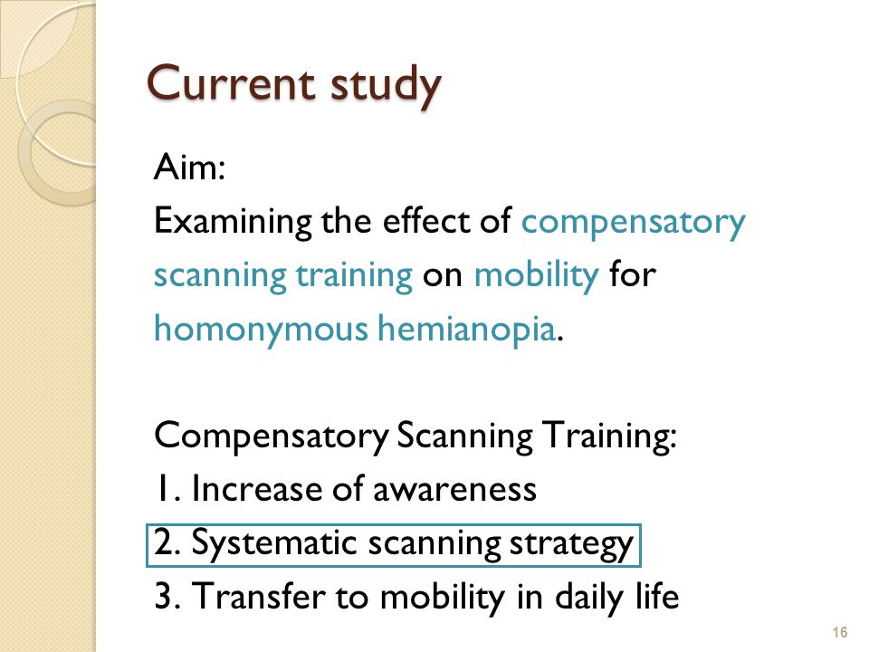 16 Current study Aim: Examining the effect of compensatory scanning training on mobility for homonymous hemianopia.