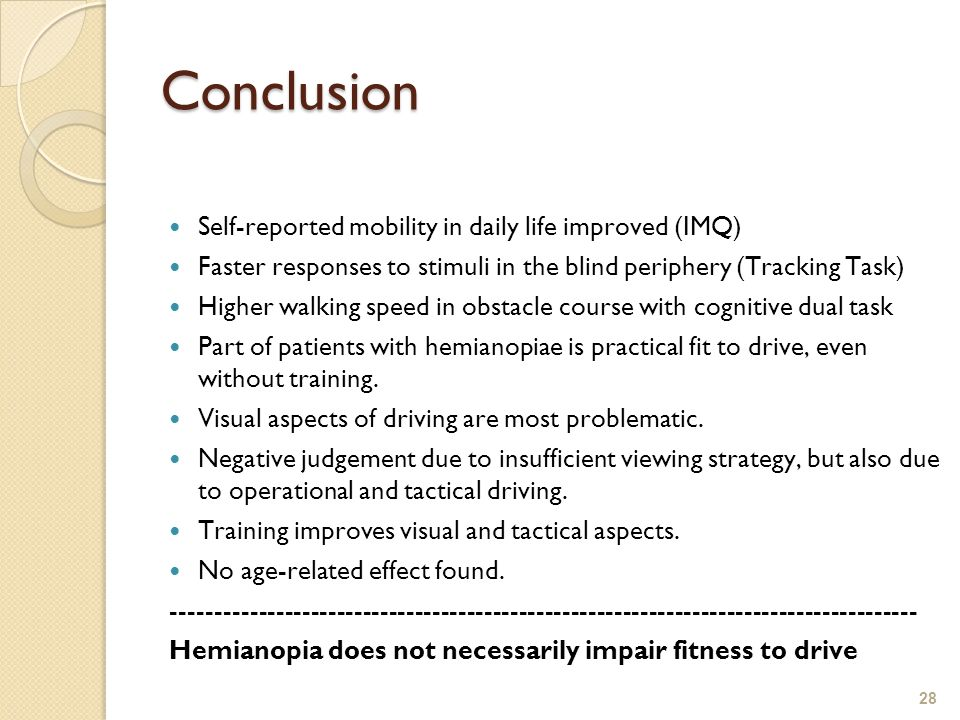 28 Conclusion Self-reported mobility in daily life improved (IMQ) Faster responses to stimuli in the blind periphery (Tracking Task) Higher walking speed in obstacle course with cognitive dual task Part of patients with hemianopiae is practical fit to drive, even without training.