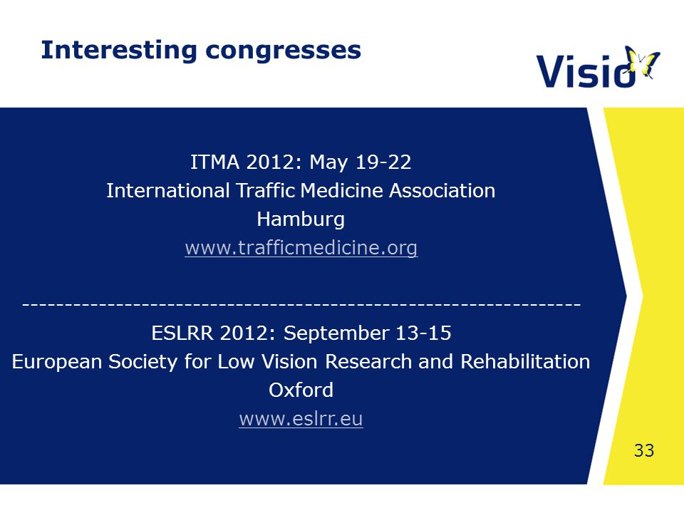 Shared Space 33 ITMA 2012: May 19-22 International Traffic Medicine Association Hamburg www.trafficmedicine.org ----------------------------------------------------------------- ESLRR 2012: September 13-15 European Society for Low Vision Research and Rehabilitation Oxford www.eslrr.eu Interesting congresses