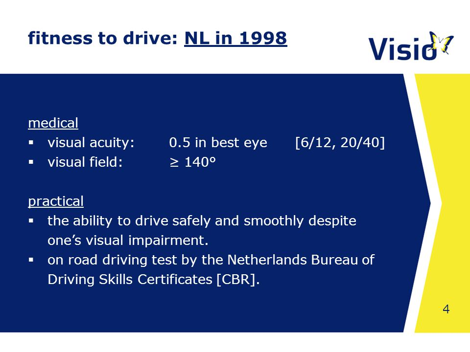 Shared Space 4 fitness to drive: NL in 1998 medical  visual acuity:0.5 in best eye [6/12, 20/40]  visual field:≥ 140° practical  the ability to drive safely and smoothly despite one's visual impairment.