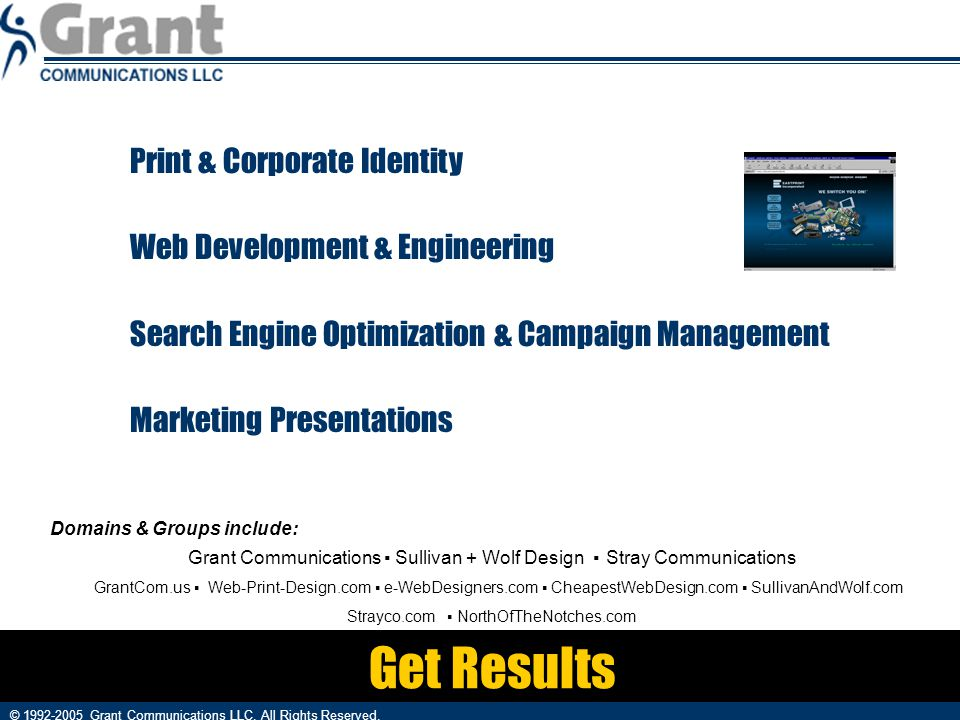 Get Results Print & Corporate Identity Web Development & Engineering Search Engine Optimization & Campaign Management Marketing Presentations © 1992-2005 Grant Communications LLC.