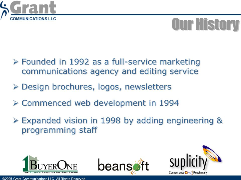  Founded in 1992 as a full-service marketing communications agency and editing service  Design brochures, logos, newsletters  Commenced web development in 1994  Expanded vision in 1998 by adding engineering & programming staff  Founded in 1992 as a full-service marketing communications agency and editing service  Design brochures, logos, newsletters  Commenced web development in 1994  Expanded vision in 1998 by adding engineering & programming staff ©2005 Grant Communications LLC.