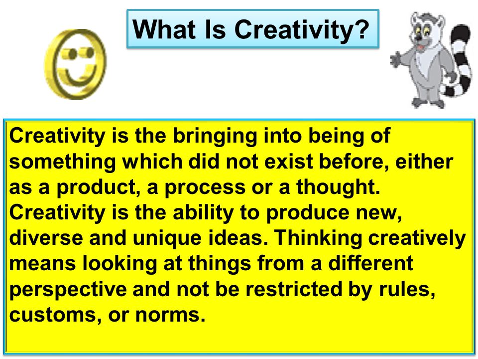 What Is Creativity? Creativity is the bringing into being of something which did not exist before, either as a product, a process or a thought. Creati