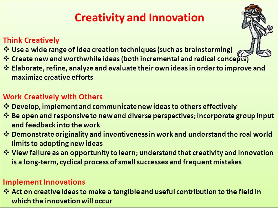 Creativity and Innovation Think Creatively  Use a wide range of idea creation techniques (such as brainstorming)  Create new and worthwhile ideas (b