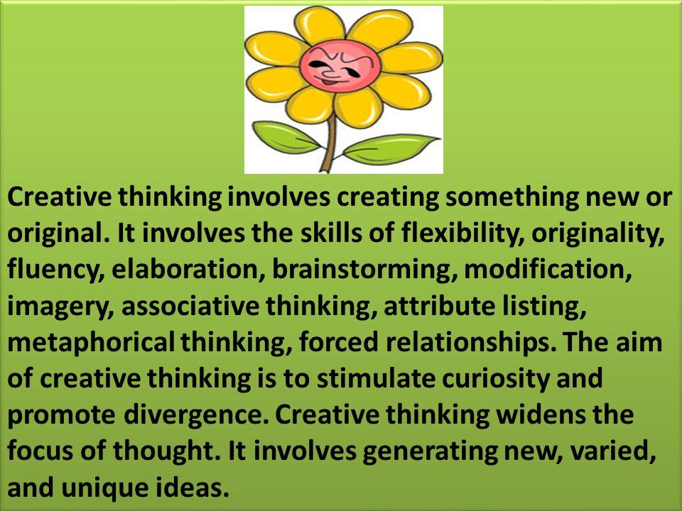 Creative thinking involves creating something new or original. It involves the skills of flexibility, originality, fluency, elaboration, brainstorming