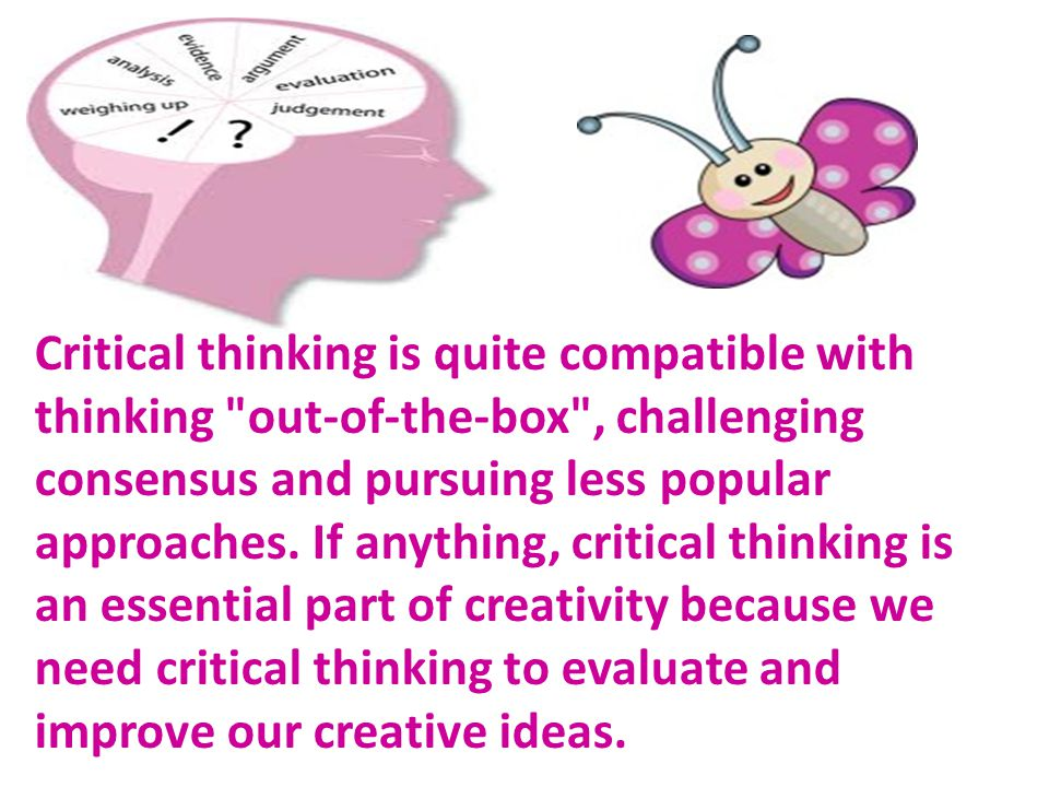 Critical thinking is quite compatible with thinking