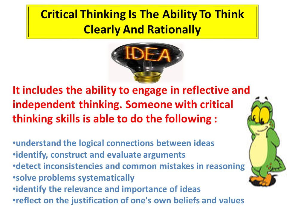 It includes the ability to engage in reflective and independent thinking. Someone with critical thinking skills is able to do the following : understa