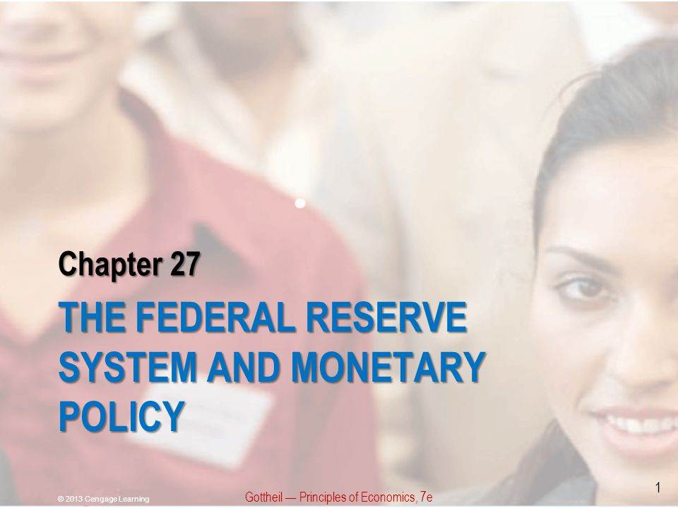 Chapter 27 THE FEDERAL RESERVE SYSTEM AND MONETARY POLICY Gottheil — Principles of Economics, 7e © 2013 Cengage Learning 1