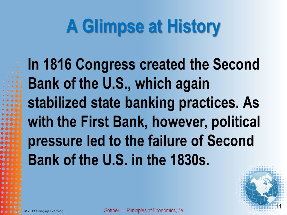 A Glimpse at History © 2013 Cengage Learning Gottheil — Principles of Economics, 7e 14 In 1816 Congress created the Second Bank of the U.S., which aga