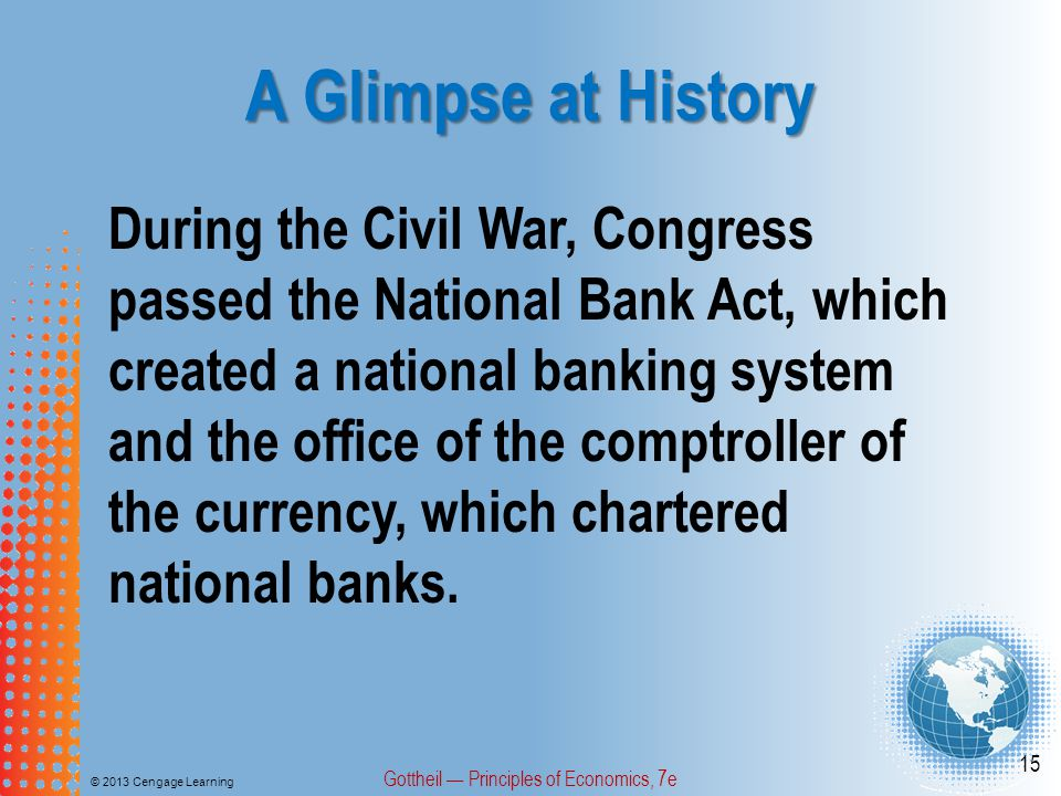 A Glimpse at History © 2013 Cengage Learning Gottheil — Principles of Economics, 7e 15 During the Civil War, Congress passed the National Bank Act, wh