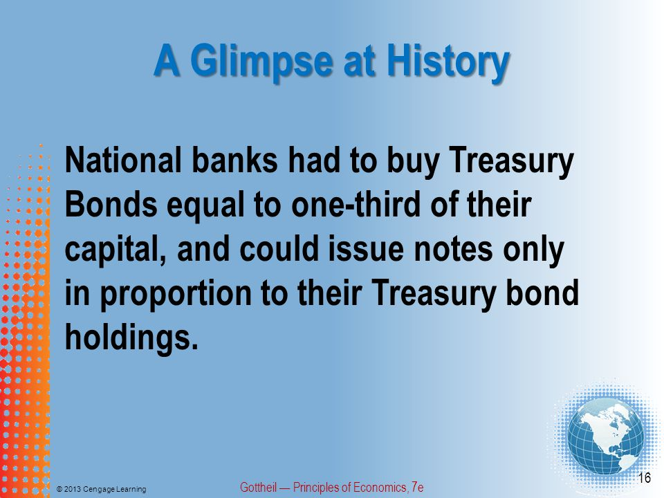 A Glimpse at History © 2013 Cengage Learning Gottheil — Principles of Economics, 7e 16 National banks had to buy Treasury Bonds equal to one-third of