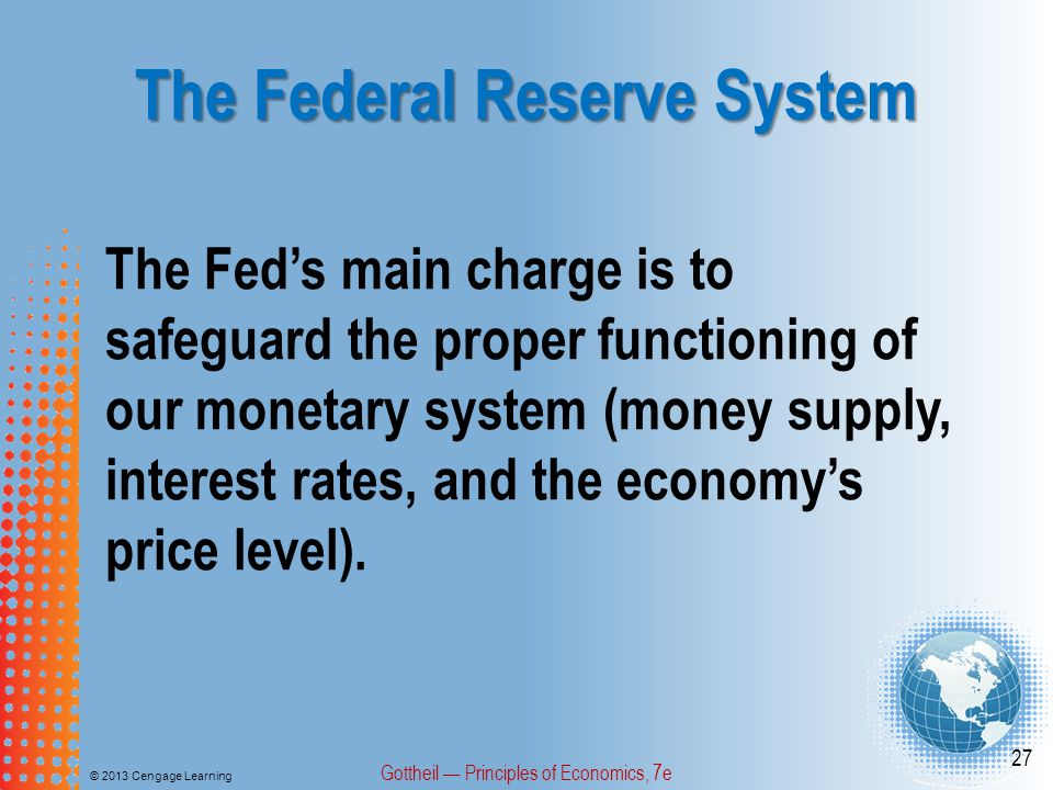 The Federal Reserve System © 2013 Cengage Learning Gottheil — Principles of Economics, 7e 27 The Fed's main charge is to safeguard the proper function