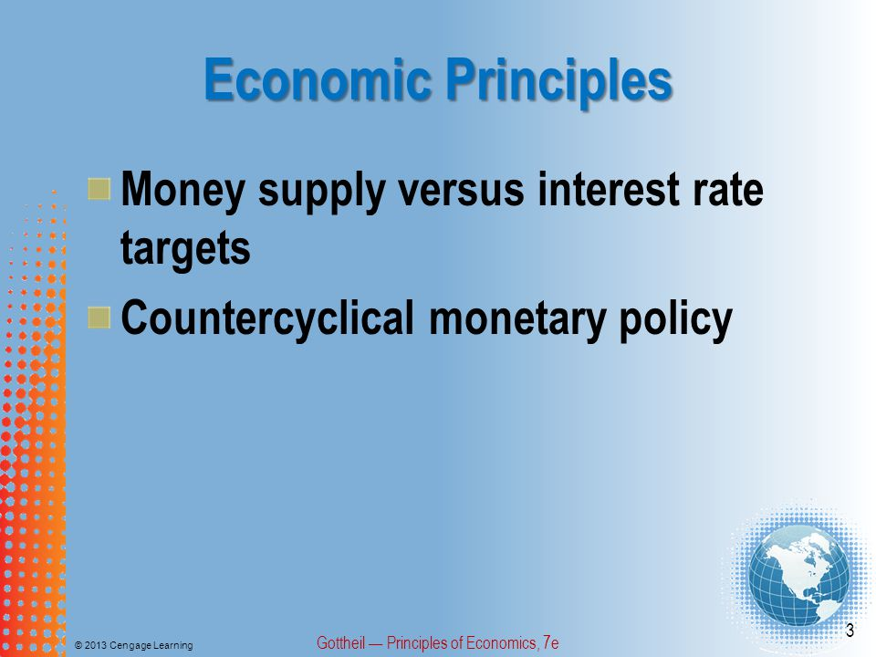 Economic Principles © 2013 Cengage Learning Gottheil — Principles of Economics, 7e 3 Money supply versus interest rate targets Countercyclical monetar