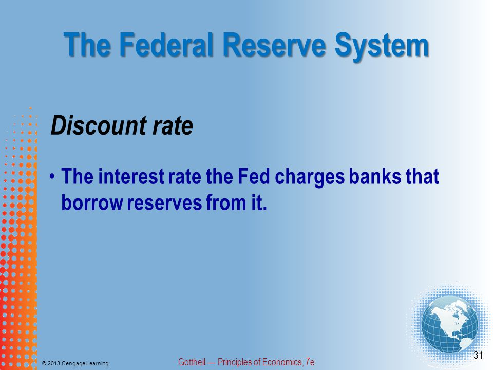 The Federal Reserve System © 2013 Cengage Learning Gottheil — Principles of Economics, 7e 31 Discount rate The interest rate the Fed charges banks tha