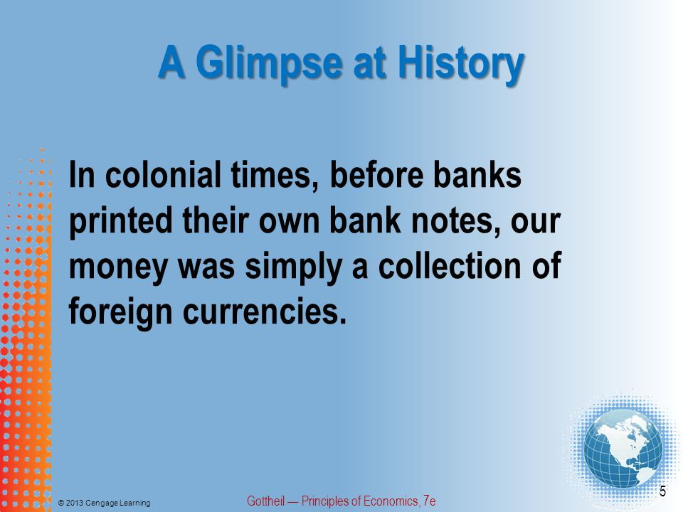 A Glimpse at History © 2013 Cengage Learning Gottheil — Principles of Economics, 7e 16 National banks had to buy Treasury Bonds equal to one-third of their capital, and could issue notes only in proportion to their Treasury bond holdings.