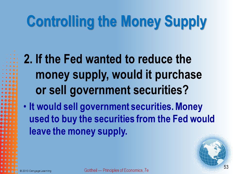 Controlling the Money Supply © 2013 Cengage Learning Gottheil — Principles of Economics, 7e 53 2.If the Fed wanted to reduce the money supply, would i