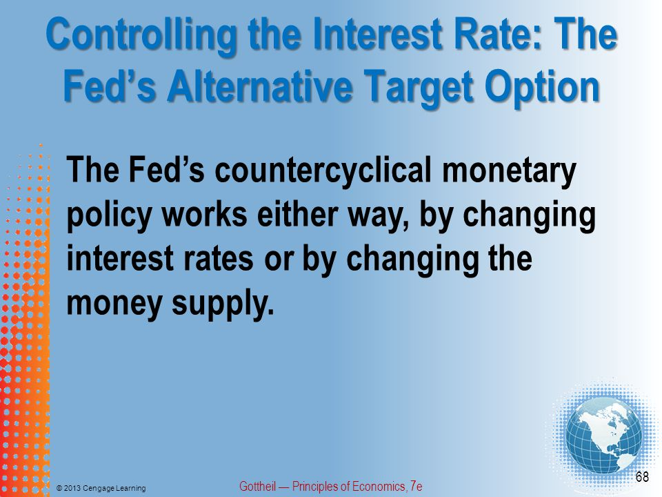 Controlling the Interest Rate: The Fed's Alternative Target Option © 2013 Cengage Learning Gottheil — Principles of Economics, 7e 68 The Fed's counter