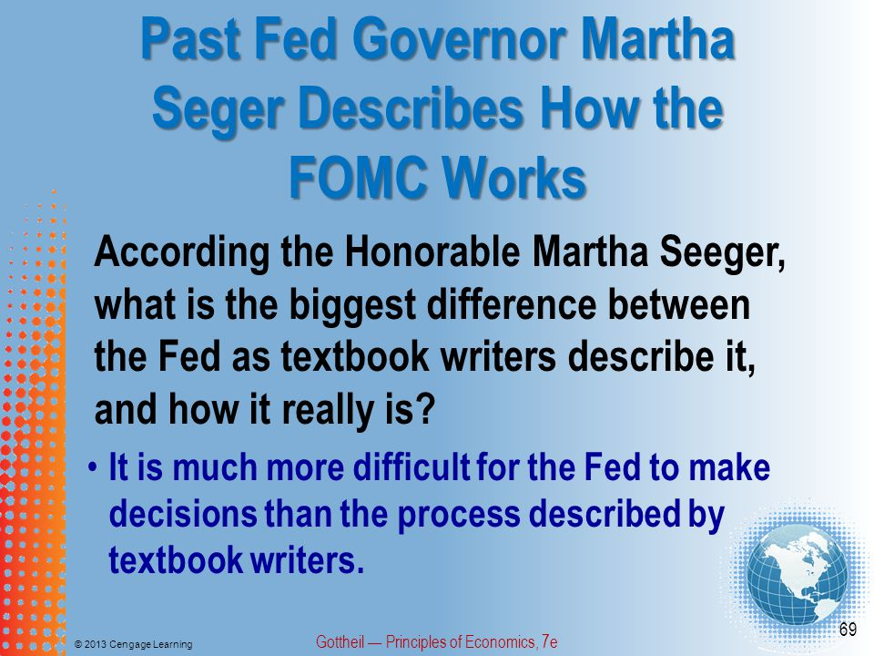 Past Fed Governor Martha Seger Describes How the FOMC Works © 2013 Cengage Learning Gottheil — Principles of Economics, 7e 69 According the Honorable