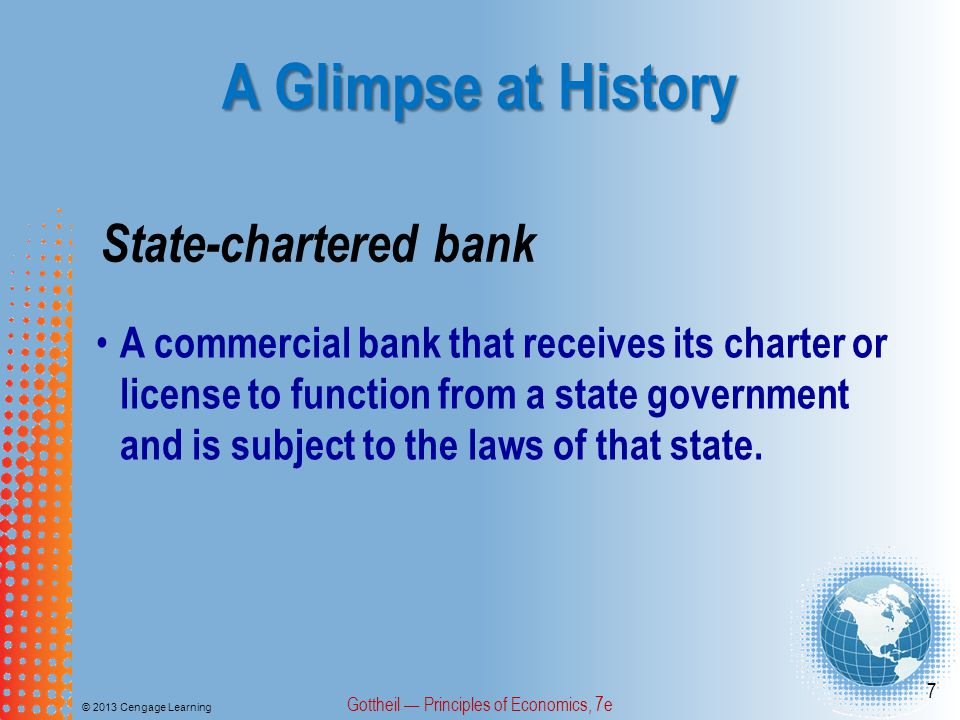 A Glimpse at History © 2013 Cengage Learning Gottheil — Principles of Economics, 7e 7 State-chartered bank A commercial bank that receives its charter