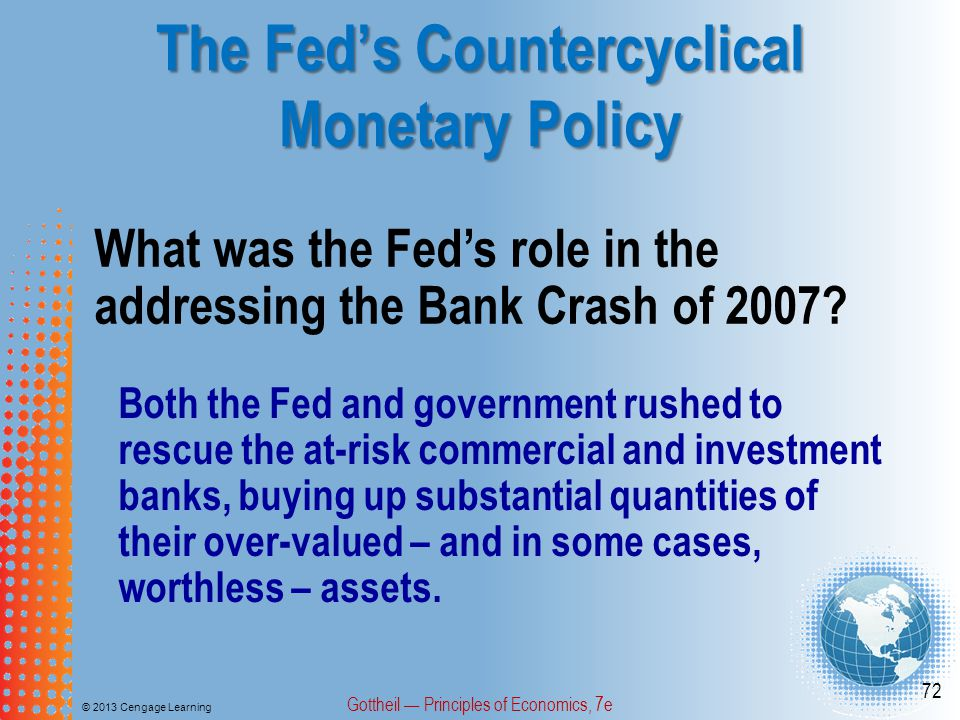 The Fed's Countercyclical Monetary Policy © 2013 Cengage Learning Gottheil — Principles of Economics, 7e 72 What was the Fed's role in the addressing