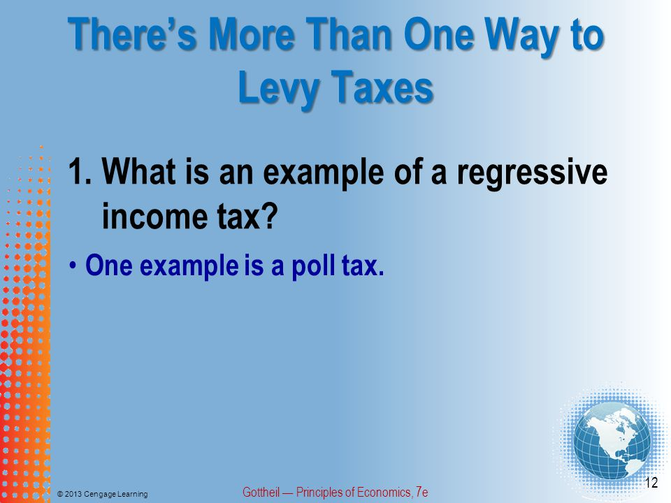 There's More Than One Way to Levy Taxes © 2013 Cengage Learning Gottheil — Principles of Economics, 7e 12 1.What is an example of a regressive income tax.