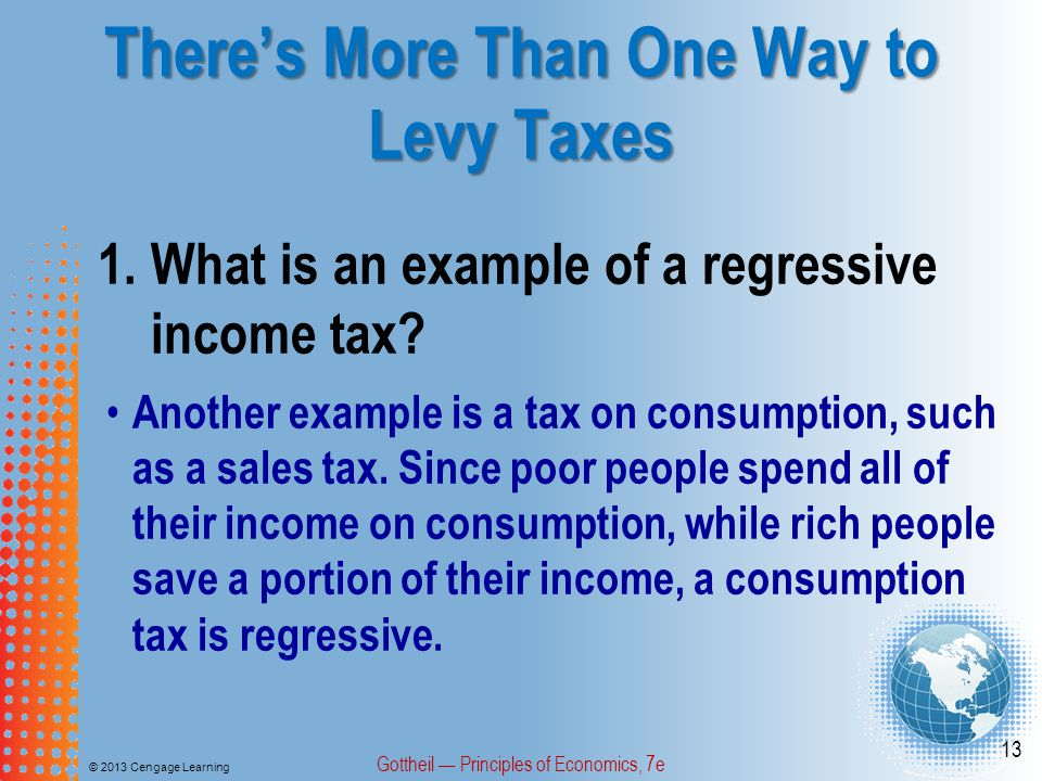 There's More Than One Way to Levy Taxes © 2013 Cengage Learning Gottheil — Principles of Economics, 7e 13 1.What is an example of a regressive income tax.