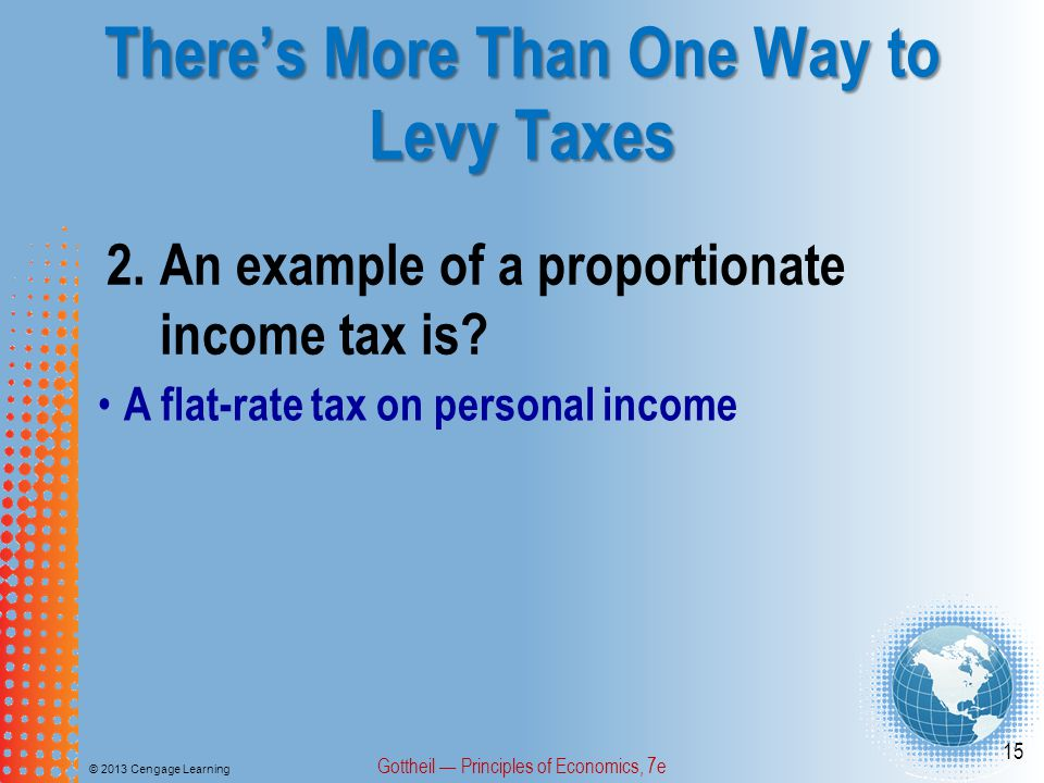 There's More Than One Way to Levy Taxes © 2013 Cengage Learning Gottheil — Principles of Economics, 7e 15 2.An example of a proportionate income tax is.