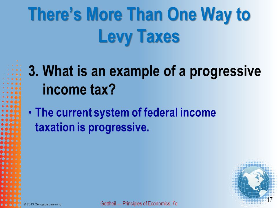 There's More Than One Way to Levy Taxes © 2013 Cengage Learning Gottheil — Principles of Economics, 7e 17 3.What is an example of a progressive income tax.