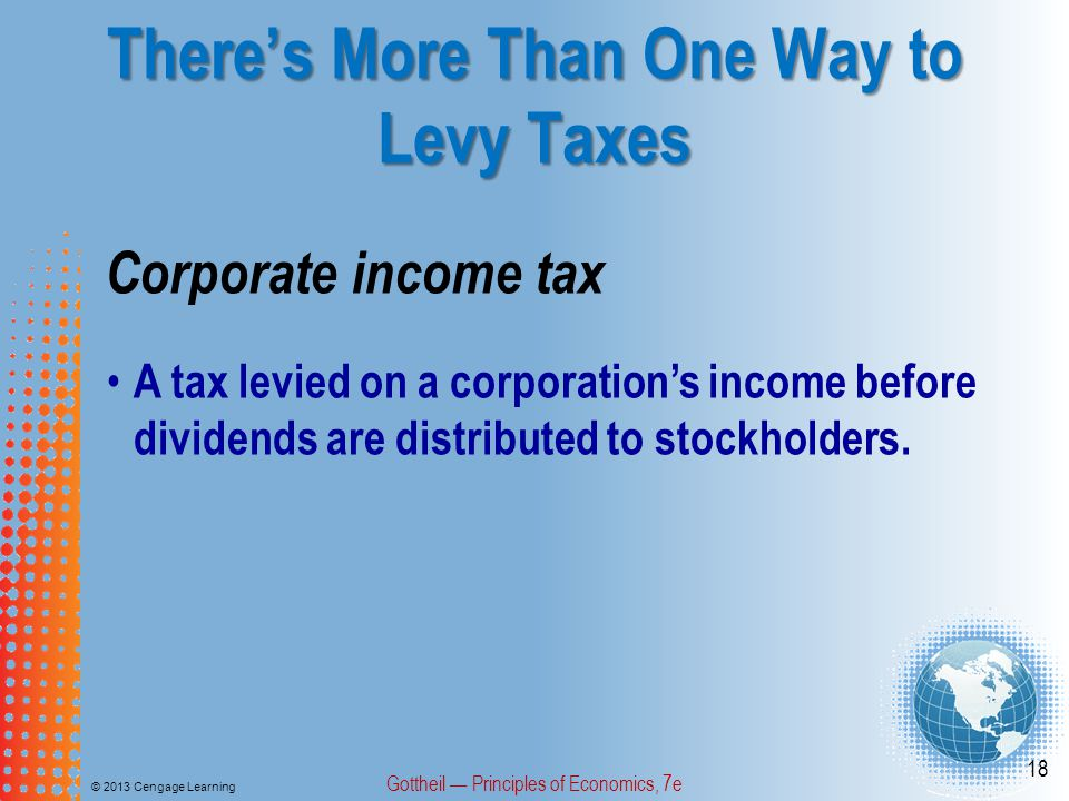 There's More Than One Way to Levy Taxes © 2013 Cengage Learning Gottheil — Principles of Economics, 7e 18 Corporate income tax A tax levied on a corporation's income before dividends are distributed to stockholders.