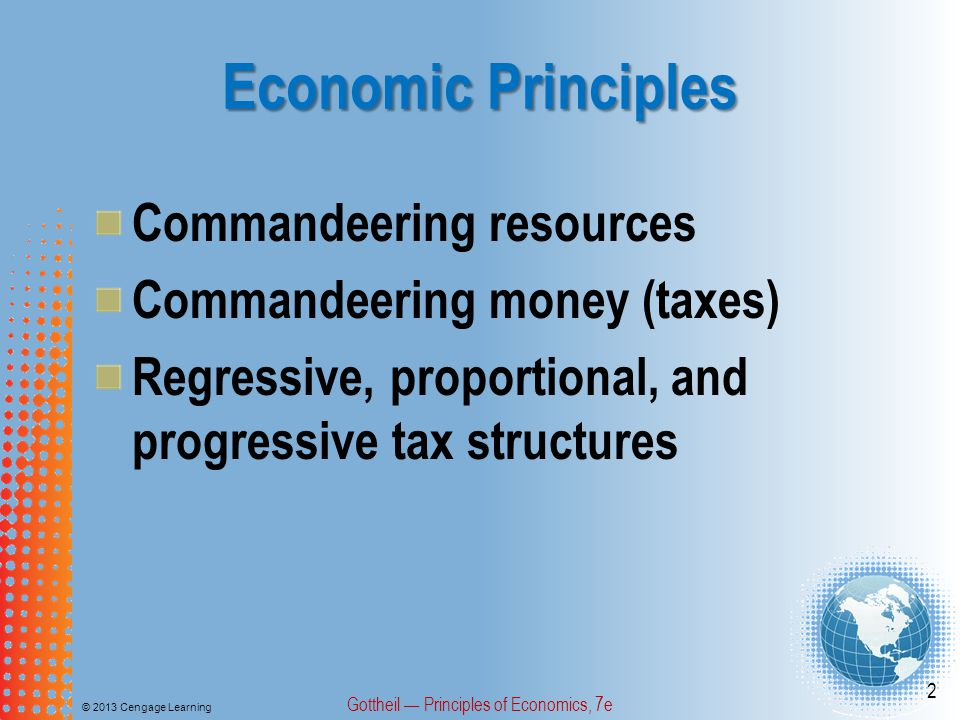 Economic Principles © 2013 Cengage Learning Gottheil — Principles of Economics, 7e 2 Commandeering resources Commandeering money (taxes) Regressive, proportional, and progressive tax structures
