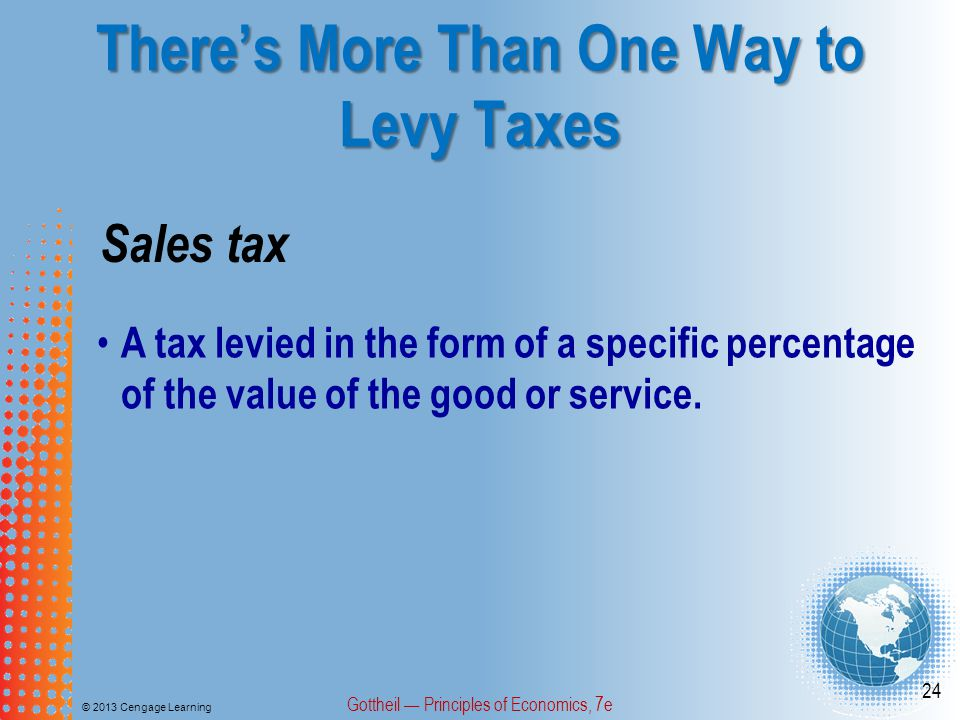 There's More Than One Way to Levy Taxes © 2013 Cengage Learning Gottheil — Principles of Economics, 7e 24 Sales tax A tax levied in the form of a specific percentage of the value of the good or service.
