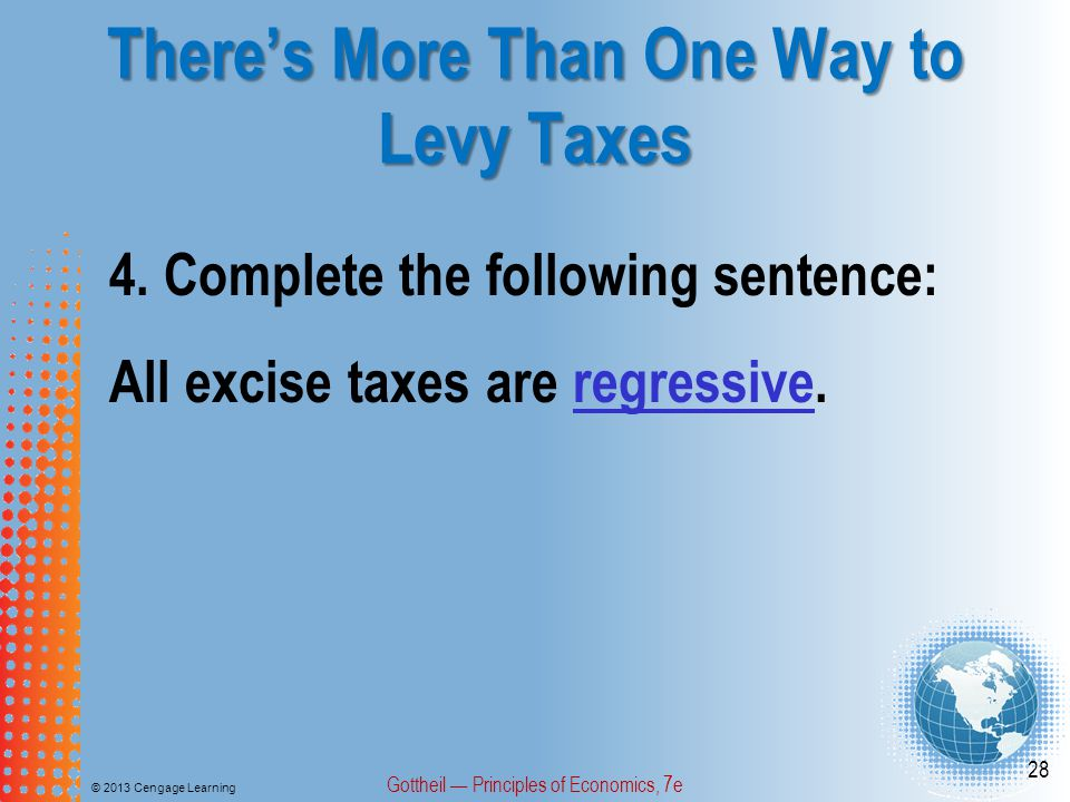 There's More Than One Way to Levy Taxes © 2013 Cengage Learning Gottheil — Principles of Economics, 7e 28 4.Complete the following sentence: All excise taxes are regressive.