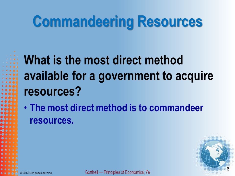 Commandeering Resources © 2013 Cengage Learning Gottheil — Principles of Economics, 7e 6 What is the most direct method available for a government to acquire resources.