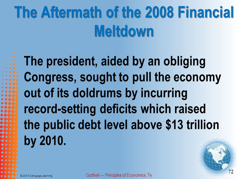 The Aftermath of the 2008 Financial Meltdown © 2013 Cengage Learning Gottheil — Principles of Economics, 7e 72 The president, aided by an obliging Congress, sought to pull the economy out of its doldrums by incurring record-setting deficits which raised the public debt level above $13 trillion by 2010.