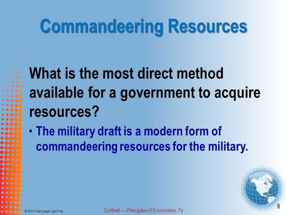 Commandeering Resources © 2013 Cengage Learning Gottheil — Principles of Economics, 7e 8 What is the most direct method available for a government to acquire resources.