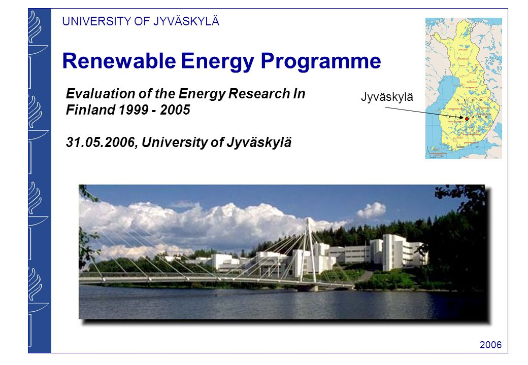 UNIVERSITY OF JYVÄSKYLÄ 2006 Individual Topics in Energy Research Bioenergy: - Small scale combustion - Particle emissions - Biomethane and biohydrogen Solar energy - DSSC, silicon PV - Heat collectors Integrated systems - ABC service station - Solar and wind based H 2 production, storage and use Economics Social Environmental issues - Disposal of by-products - Emission control - Sustainability of biomass production - GHG impacts Other related projects on campus Black liquor combustion Nuclear safety Communication