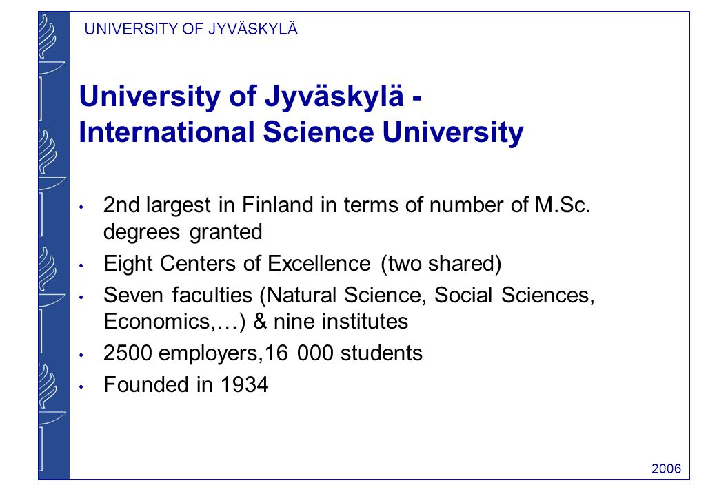 UNIVERSITY OF JYVÄSKYLÄ 2006 Faculty of Mathematics and Science Departments of Biology and Environmental Science, Chemistry and Physics 47 professors, 440 staff, c.a.