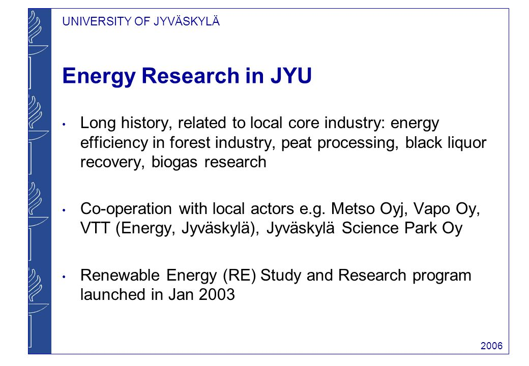 UNIVERSITY OF JYVÄSKYLÄ 2006 Energy Research in JYU Long history, related to local core industry: energy efficiency in forest industry, peat processing, black liquor recovery, biogas research Co-operation with local actors e.g.