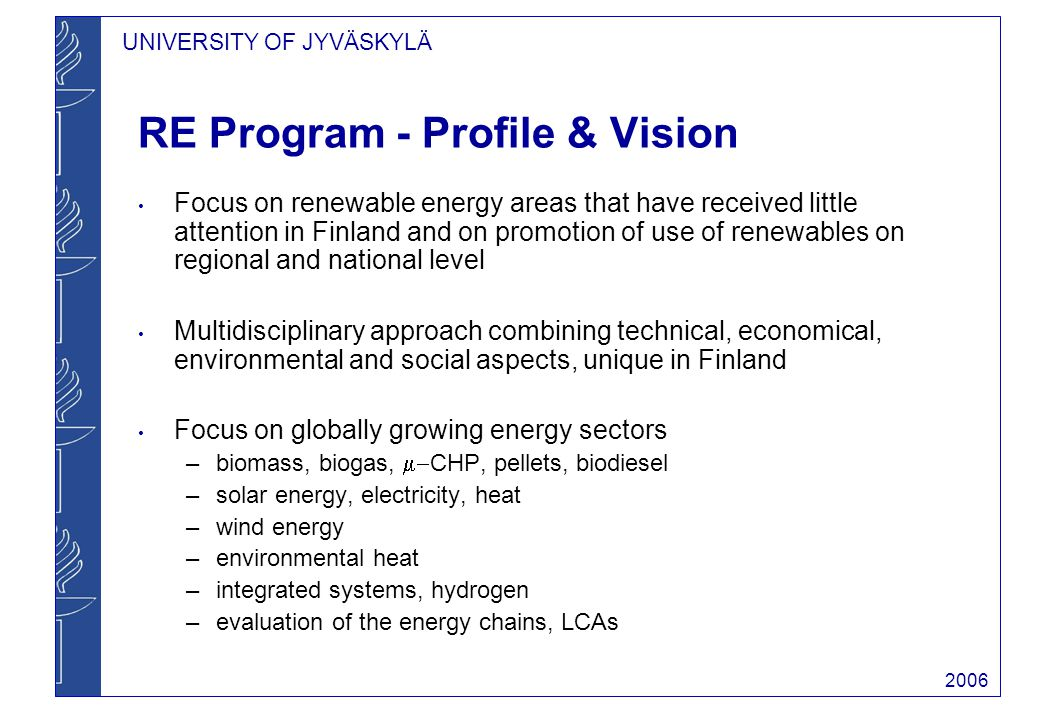 UNIVERSITY OF JYVÄSKYLÄ 2006 Co-operation and important relations VTT (Energy, Jyväskylä): Bioenergy Research centre shared research director, combustion of biomass Jyväskylä Science Park, regional utilization and commercialization of renewable energy Companies, PVO Oy (CO 2 -recovery), VAPO Oy (field drying of biomass, HT-NERCO Oy (  -CHP), Jyväskylä Energy Oy (hydrogen production and storage), Eskimo Ask (renewables in real estate investments) Advisor to preparatory committees of the Finnish Parliament and ministry of Trade and Commerce