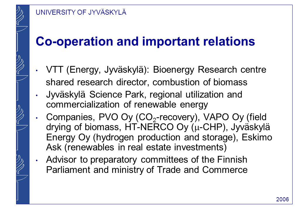 UNIVERSITY OF JYVÄSKYLÄ 2006 Co-operation and important relations VTT (Energy, Jyväskylä): Bioenergy Research centre shared research director, combustion of biomass Jyväskylä Science Park, regional utilization and commercialization of renewable energy Companies, PVO Oy (CO 2 -recovery), VAPO Oy (field drying of biomass, HT-NERCO Oy (  -CHP), Jyväskylä Energy Oy (hydrogen production and storage), Eskimo Ask (renewables in real estate investments) Advisor to preparatory committees of the Finnish Parliament and ministry of Trade and Commerce