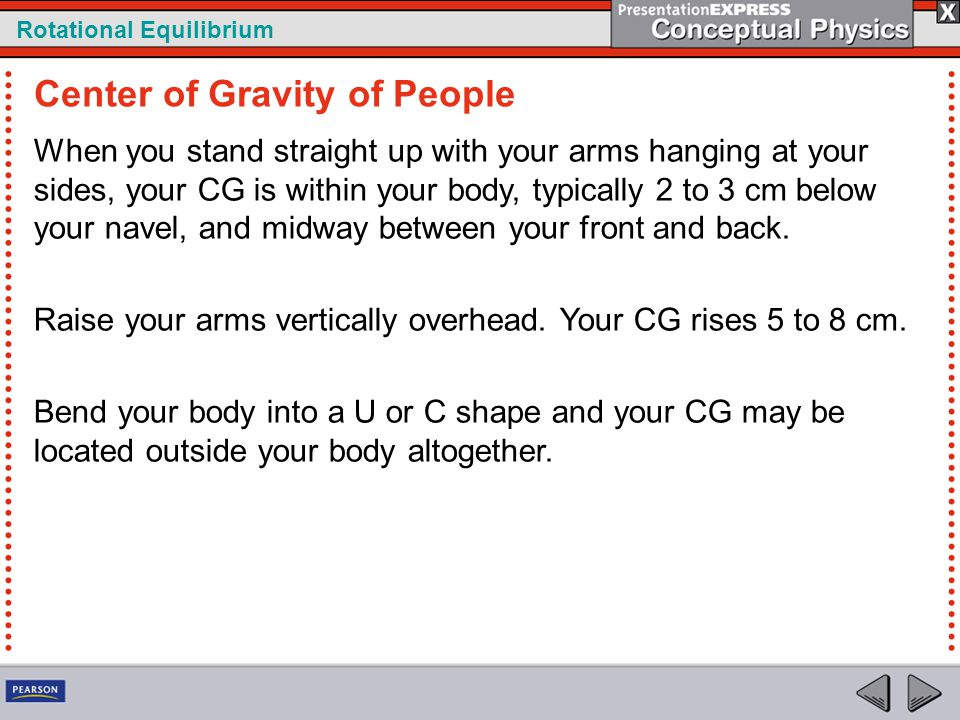 Rotational Equilibrium When you stand straight up with your arms hanging at your sides, your CG is within your body, typically 2 to 3 cm below your na