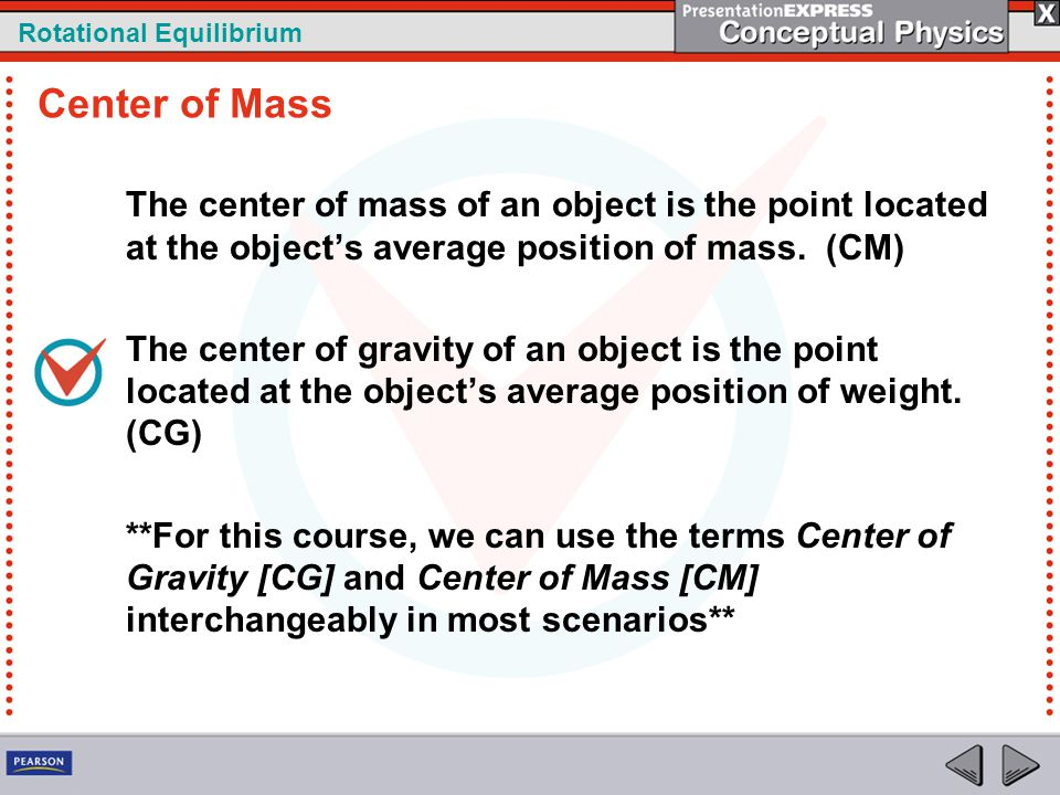 Rotational Equilibrium The center of mass of an object is the point located at the object's average position of mass. (CM) The center of gravity of an