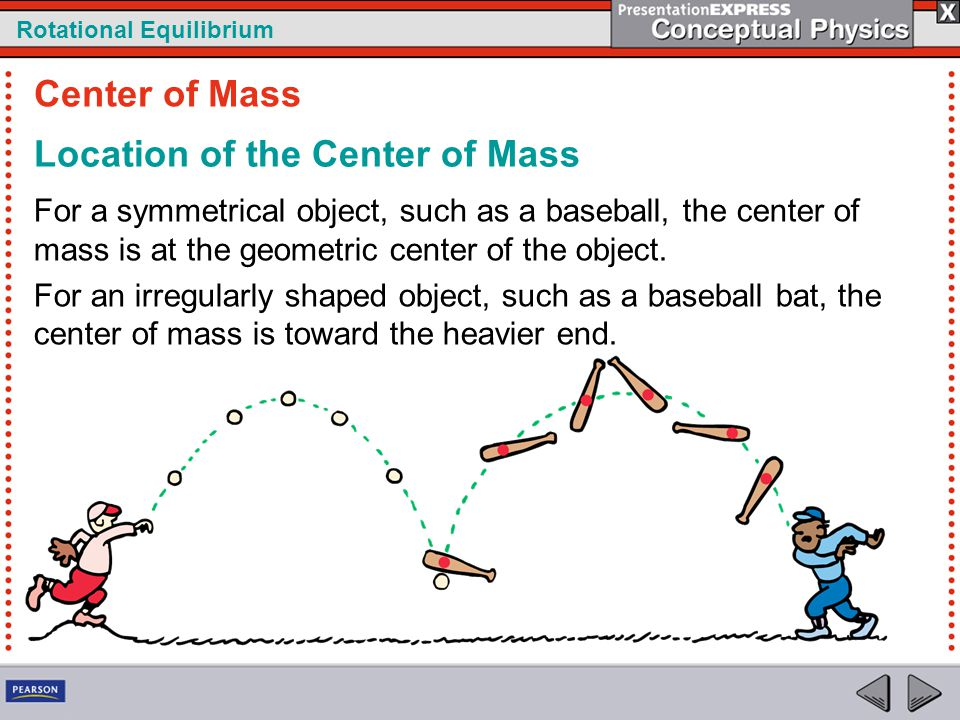 Rotational Equilibrium Location of the Center of Mass For a symmetrical object, such as a baseball, the center of mass is at the geometric center of t