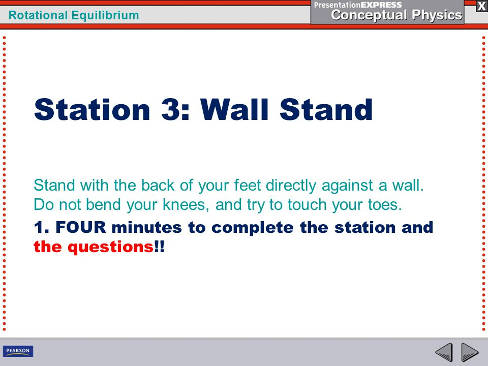 Rotational Equilibrium Station 3: Wall Stand Stand with the back of your feet directly against a wall. Do not bend your knees, and try to touch your t