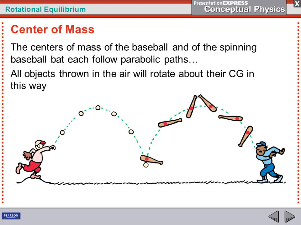 Rotational Equilibrium The centers of mass of the baseball and of the spinning baseball bat each follow parabolic paths… All objects thrown in the air