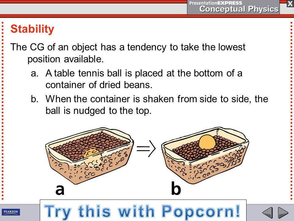 Stability The CG of an object has a tendency to take the lowest position available. a.A table tennis ball is placed at the bottom of a container of dr