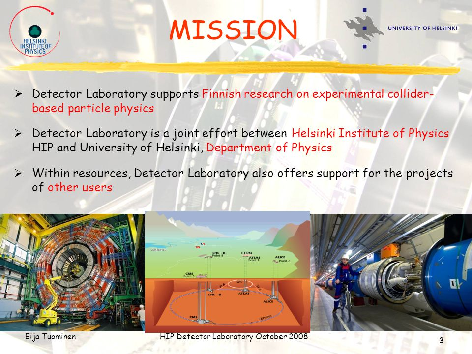 Eija TuominenHIP Detector Laboratory October 2008 3 MISSION  Detector Laboratory supports Finnish research on experimental collider- based particle physics  Detector Laboratory is a joint effort between Helsinki Institute of Physics HIP and University of Helsinki, Department of Physics  Within resources, Detector Laboratory also offers support for the projects of other users