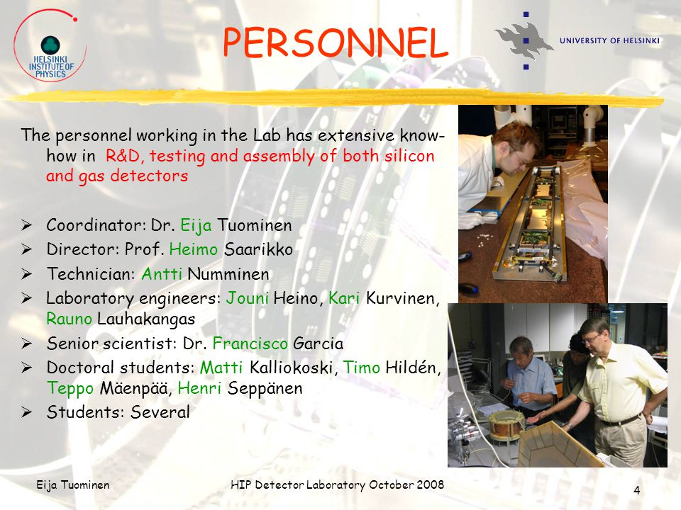 Eija TuominenHIP Detector Laboratory October 2008 4 PERSONNEL The personnel working in the Lab has extensive know- how in R&D, testing and assembly of both silicon and gas detectors  Coordinator: Dr.