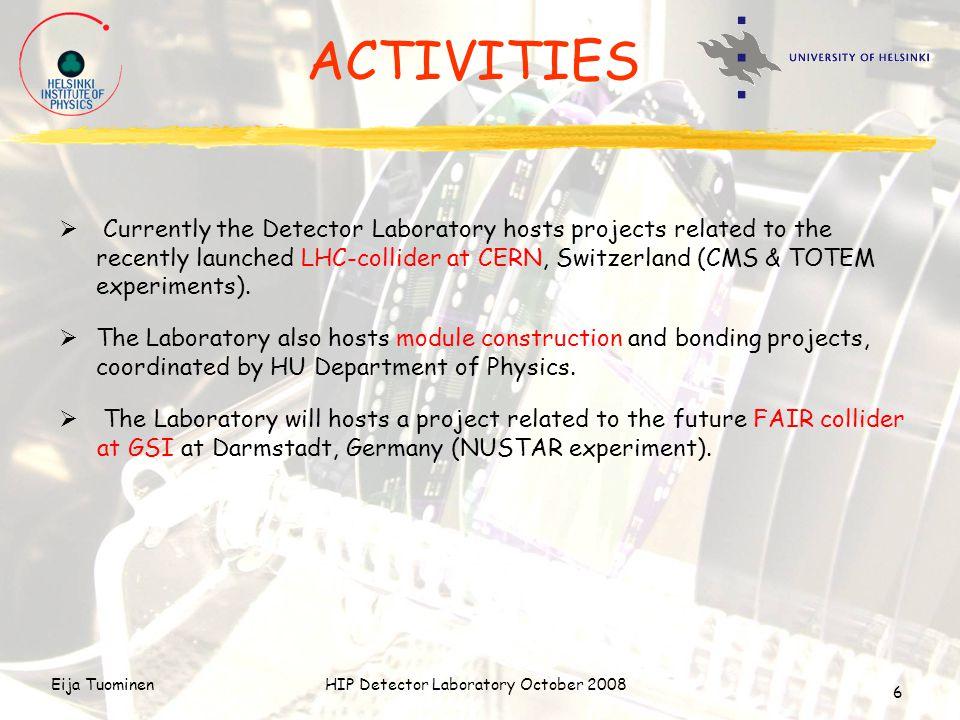 Eija TuominenHIP Detector Laboratory October 2008 6 ACTIVITIES  Currently the Detector Laboratory hosts projects related to the recently launched LHC-collider at CERN, Switzerland (CMS & TOTEM experiments).
