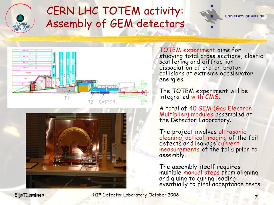 Eija TuominenHIP Detector Laboratory October 2008 Eija Tuominen 7 CERN LHC TOTEM activity: Assembly of GEM detectors TOTEM experiment aims for studyin